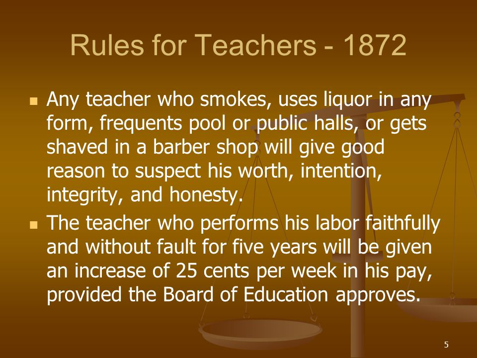 Rules for Teachers - 1872 Any teacher who smokes, uses liquor in any form, frequents pool or public halls, or gets shaved in a barber shop will give g