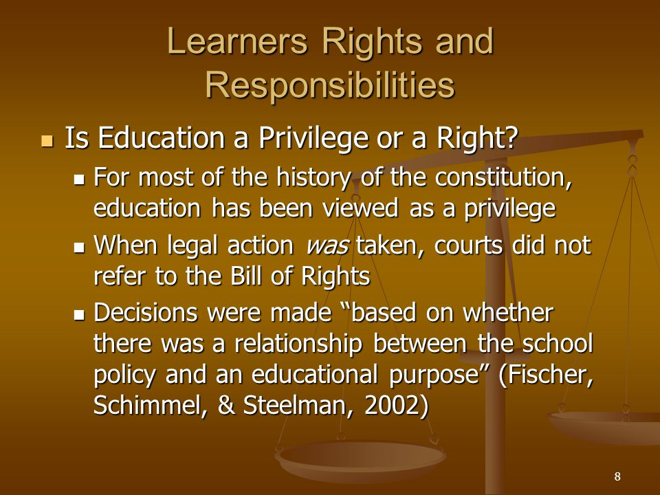 8 Learners Rights and Responsibilities Is Education a Privilege or a Right? Is Education a Privilege or a Right? For most of the history of the consti