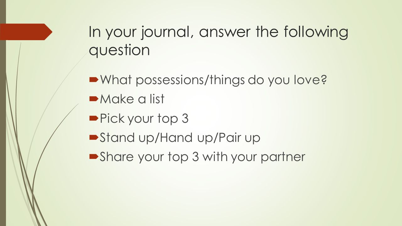 In your journal, answer the following question  What possessions/things do you love.