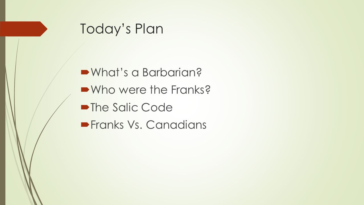 Today's Plan  What's a Barbarian?  Who were the Franks?  The Salic Code  Franks Vs. Canadians