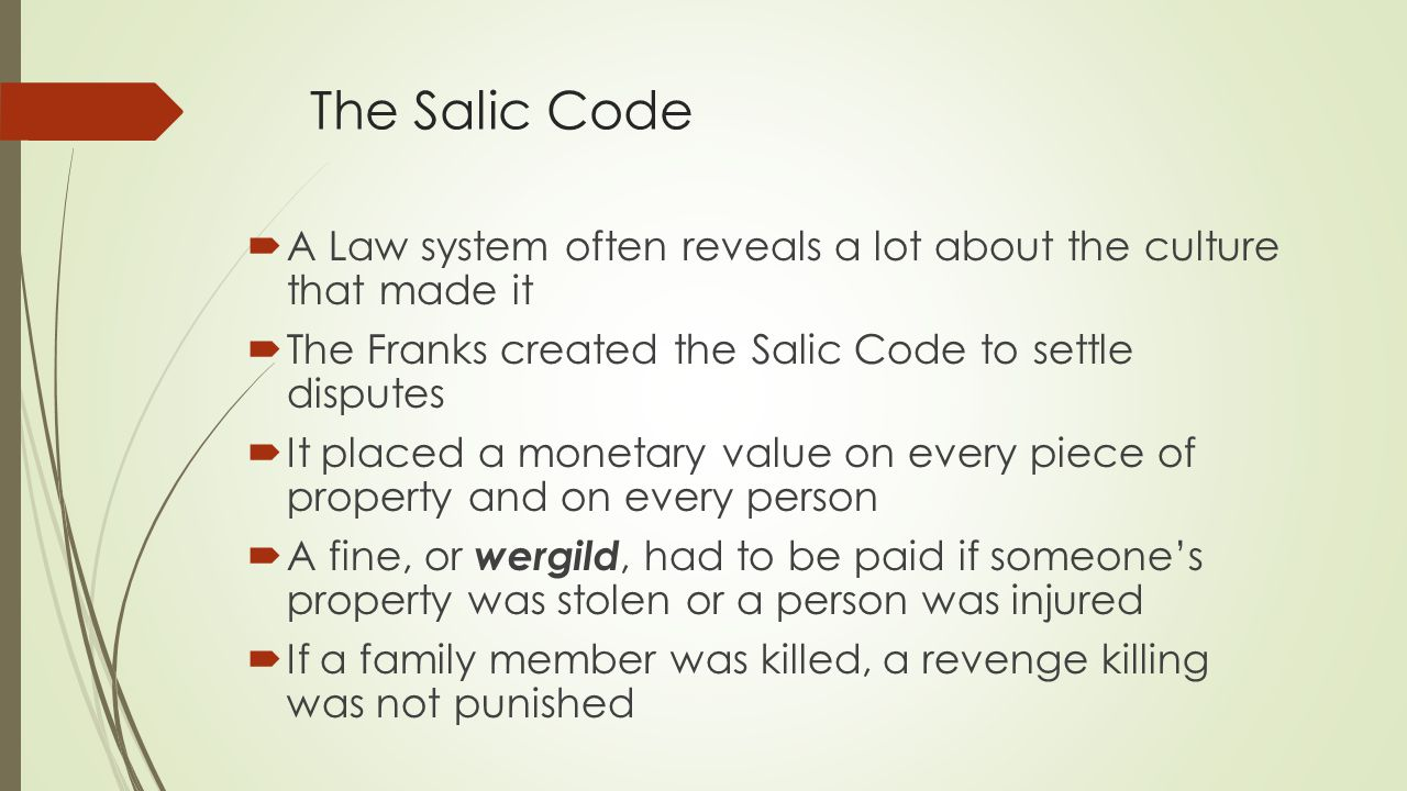The Salic Code  A Law system often reveals a lot about the culture that made it  The Franks created the Salic Code to settle disputes  It placed a monetary value on every piece of property and on every person  A fine, or wergild, had to be paid if someone's property was stolen or a person was injured  If a family member was killed, a revenge killing was not punished