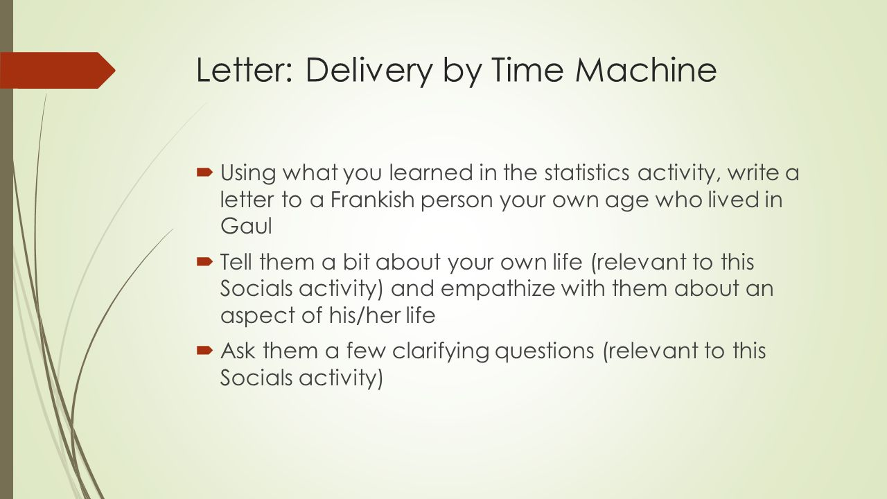 Letter: Delivery by Time Machine  Using what you learned in the statistics activity, write a letter to a Frankish person your own age who lived in Gaul  Tell them a bit about your own life (relevant to this Socials activity) and empathize with them about an aspect of his/her life  Ask them a few clarifying questions (relevant to this Socials activity)