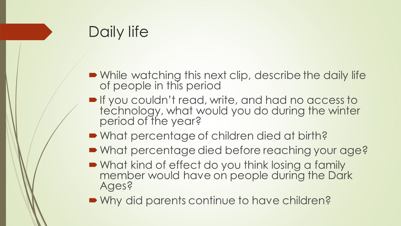 Daily life  While watching this next clip, describe the daily life of people in this period  If you couldn't read, write, and had no access to technology, what would you do during the winter period of the year.