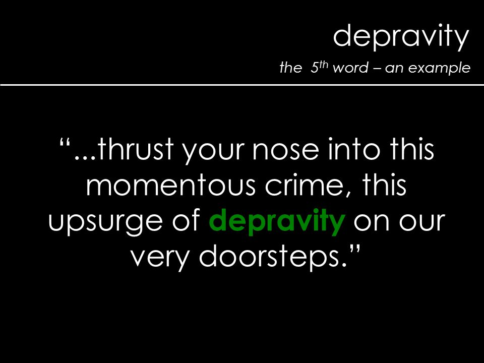 the 5 th word – an example depravity ...thrust your nose into this momentous crime, this upsurge of depravity on our very doorsteps.