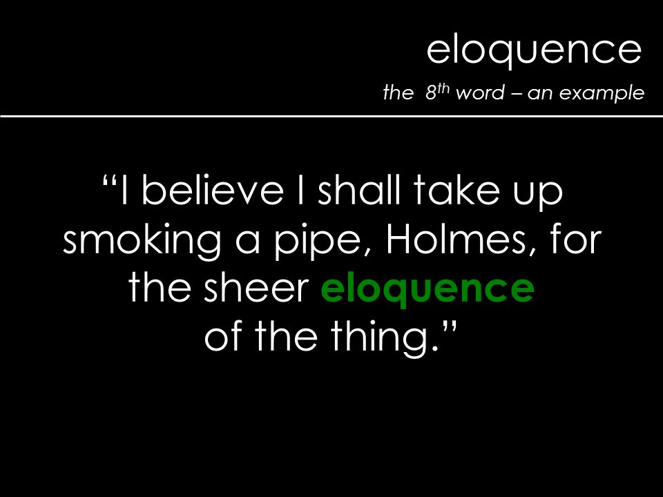 the 8 th word – an example eloquence I believe I shall take up smoking a pipe, Holmes, for the sheer eloquence of the thing.