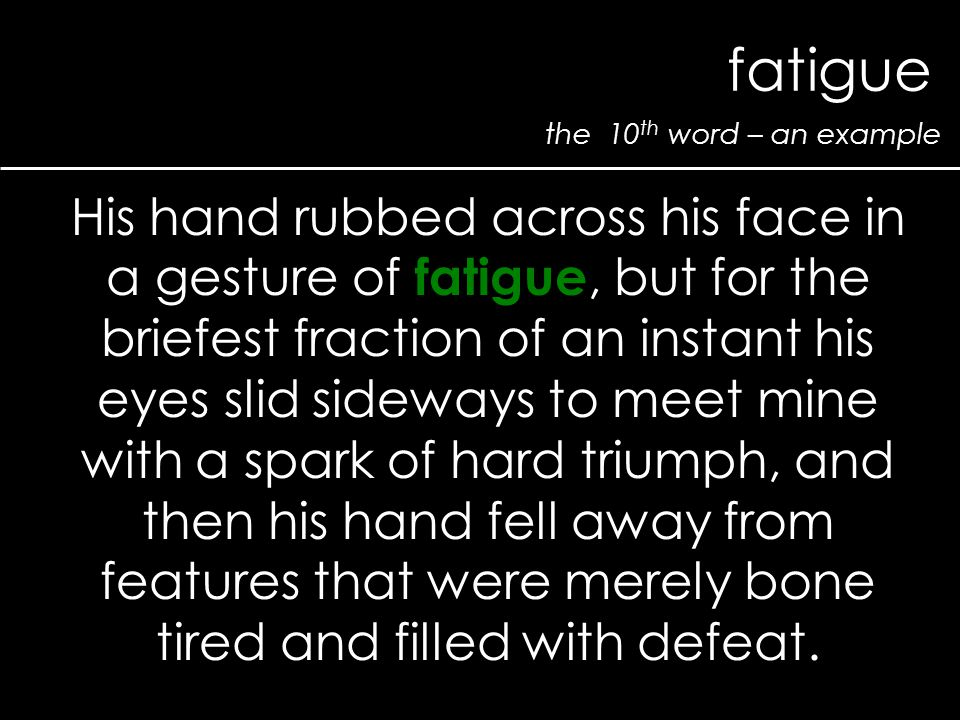 the 10 th word – an example fatigue His hand rubbed across his face in a gesture of fatigue, but for the briefest fraction of an instant his eyes slid sideways to meet mine with a spark of hard triumph, and then his hand fell away from features that were merely bone tired and filled with defeat.