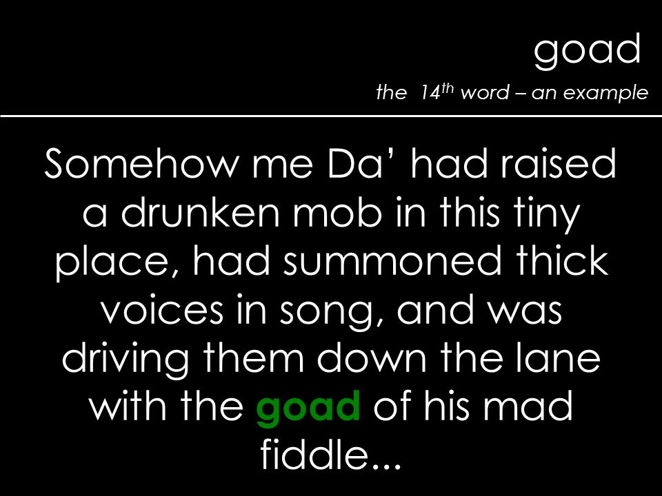 the 14 th word – an example goad Somehow me Da' had raised a drunken mob in this tiny place, had summoned thick voices in song, and was driving them down the lane with the goad of his mad fiddle...