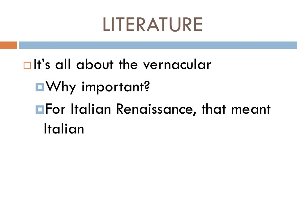 LITERATURE  It's all about the vernacular  Why important?  For Italian Renaissance, that meant Italian