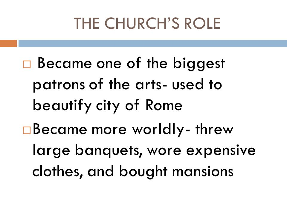 THE CHURCH'S ROLE  Became one of the biggest patrons of the arts- used to beautify city of Rome  Became more worldly- threw large banquets, wore exp
