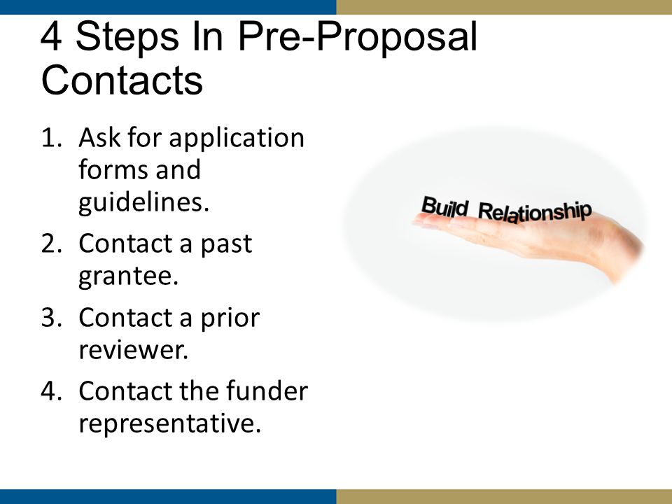 Step 4 – Contact Funder Representative Questions to Ask … Do you have a previously-funded proposal that you recommend that we take a look at as one that you think is 'good' in terms of the format and style that you prefer.