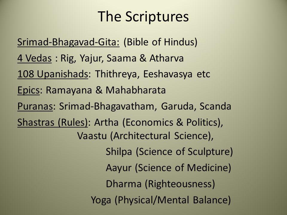 The Scriptures Srimad-Bhagavad-Gita: (Bible of Hindus) 4 Vedas : Rig, Yajur, Saama & Atharva 108 Upanishads: Thithreya, Eeshavasya etc Epics: Ramayana & Mahabharata Puranas: Srimad-Bhagavatham, Garuda, Scanda Shastras (Rules): Artha (Economics & Politics), Vaastu (Architectural Science), Shilpa (Science of Sculpture) Aayur (Science of Medicine) Dharma (Righteousness) Yoga (Physical/Mental Balance)