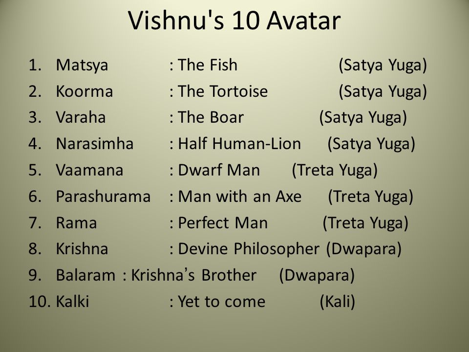 Vishnu s 10 Avatar 1.Matsya: The Fish (Satya Yuga) 2.Koorma: The Tortoise (Satya Yuga) 3.Varaha: The Boar (Satya Yuga) 4.Narasimha: Half Human-Lion (Satya Yuga) 5.Vaamana: Dwarf Man (Treta Yuga) 6.Parashurama: Man with an Axe (Treta Yuga) 7.Rama: Perfect Man (Treta Yuga) 8.Krishna: Devine Philosopher (Dwapara) 9.Balaram: Krishna's Brother (Dwapara) 10.Kalki: Yet to come (Kali)
