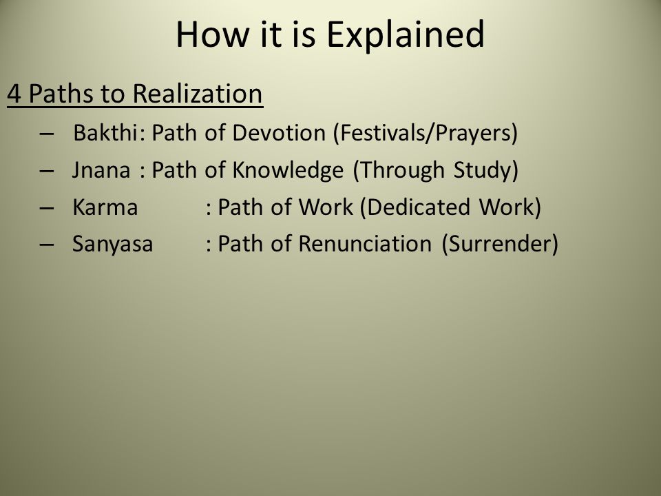 How it is Explained 4 Paths to Realization – Bakthi: Path of Devotion (Festivals/Prayers) – Jnana: Path of Knowledge (Through Study) – Karma: Path of Work (Dedicated Work) – Sanyasa: Path of Renunciation (Surrender)