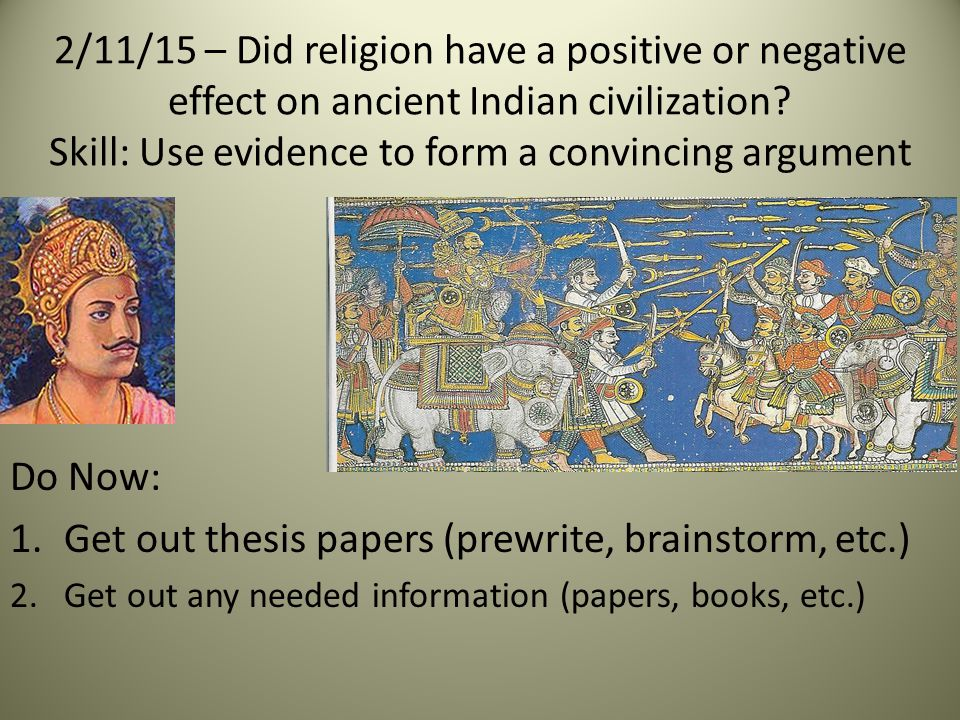 Do Now: 1.Get out thesis papers (prewrite, brainstorm, etc.) 2.Get out any needed information (papers, books, etc.) 2/11/15 – Did religion have a positive or negative effect on ancient Indian civilization.
