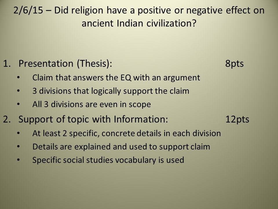 1.Presentation (Thesis): 8pts Claim that answers the EQ with an argument 3 divisions that logically support the claim All 3 divisions are even in scope 2.Support of topic with Information:12pts At least 2 specific, concrete details in each division Details are explained and used to support claim Specific social studies vocabulary is used 2/6/15 – Did religion have a positive or negative effect on ancient Indian civilization