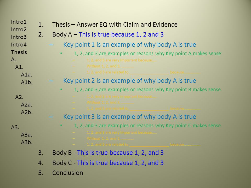 1.Thesis – Answer EQ with Claim and Evidence 2.Body A – This is true because 1, 2 and 3 – Key point 1 is an example of why body A is true 1, 2, and 3 are examples or reasons why Key point A makes sense – 1, 2, and 3 are very important because…..