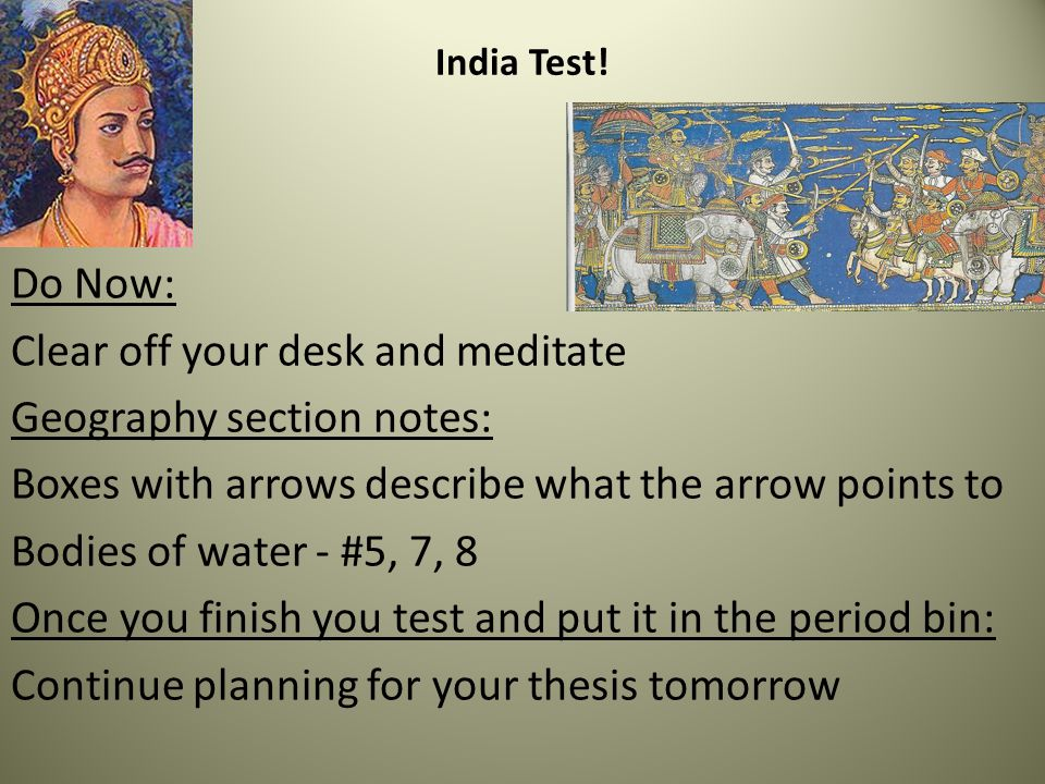 Do Now: Clear off your desk and meditate Geography section notes: Boxes with arrows describe what the arrow points to Bodies of water - #5, 7, 8 Once you finish you test and put it in the period bin: Continue planning for your thesis tomorrow India Test!