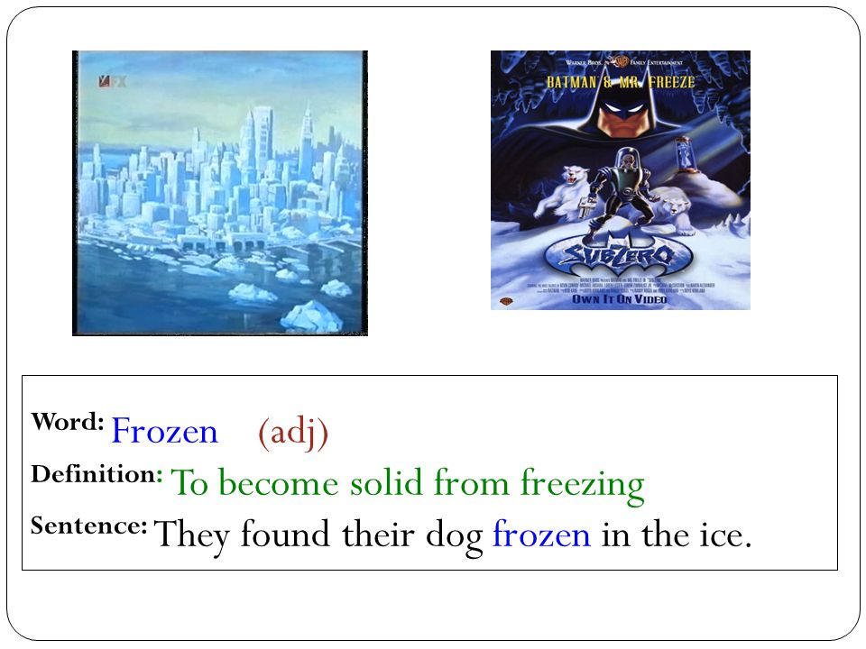 Word: Frozen (adj) Definition: To become solid from freezing Sentence: They found their dog frozen in the ice.