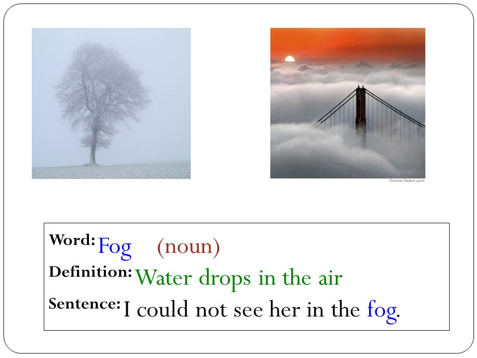 Word: Fog (noun) Definition: Water drops in the air Sentence: I could not see her in the fog.