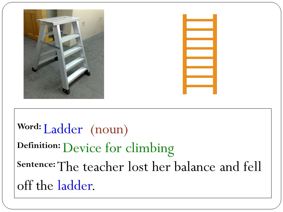 Word: Ladder (noun) Definition: Device for climbing Sentence: The teacher lost her balance and fell off the ladder.