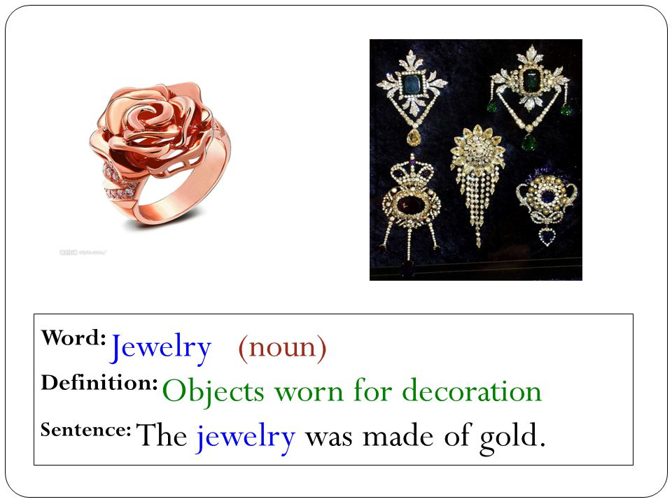 Word: Jewelry (noun) Definition: Objects worn for decoration Sentence: The jewelry was made of gold.