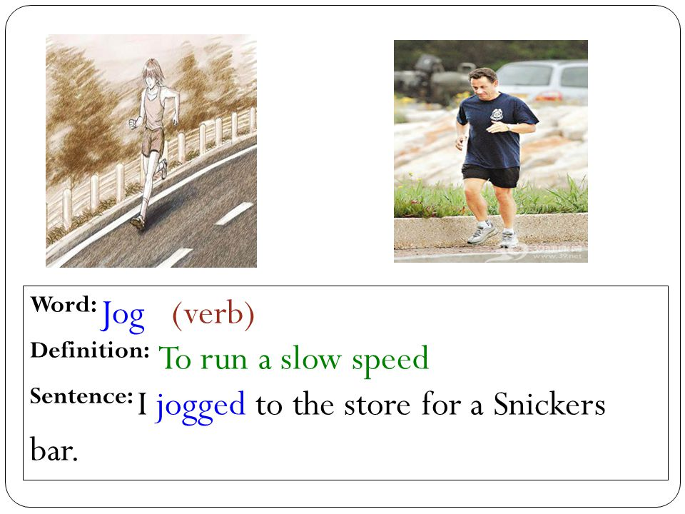 Word: Jog (verb) Definition: To run a slow speed Sentence: I jogged to the store for a Snickers bar.