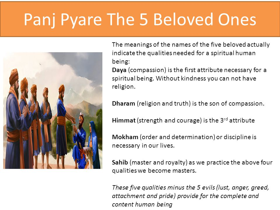 Panj Pyare The 5 Beloved Ones The meanings of the names of the five beloved actually indicate the qualities needed for a spiritual human being: Daya (compassion) is the first attribute necessary for a spiritual being.