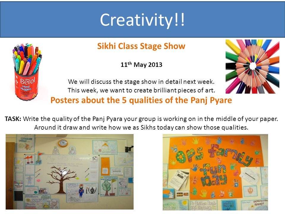 Creativity!! Sikhi Class Stage Show 11 th May 2013 We will discuss the stage show in detail next week. This week, we want to create brilliant pieces o
