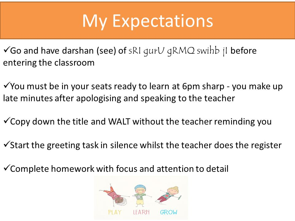 My Expectations Go and have darshan (see) of sRI gurU gRMQ swihb jI before entering the classroom You must be in your seats ready to learn at 6pm sharp - you make up late minutes after apologising and speaking to the teacher Copy down the title and WALT without the teacher reminding you Start the greeting task in silence whilst the teacher does the register Complete homework with focus and attention to detail