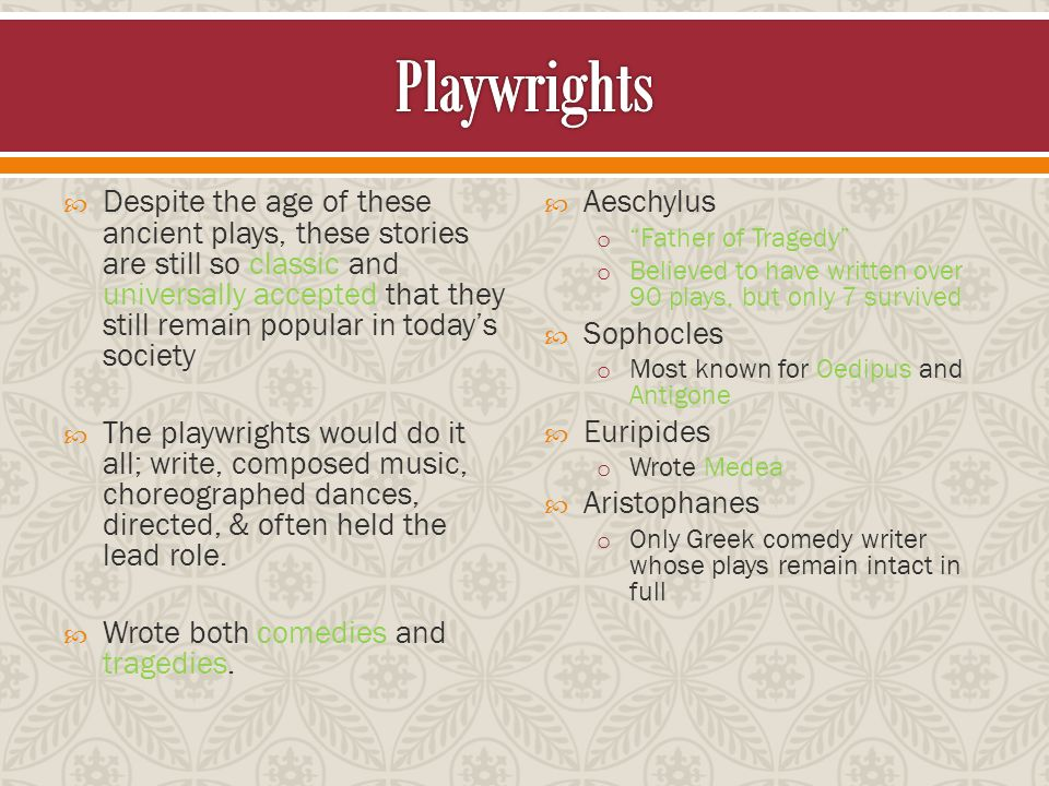  Despite the age of these ancient plays, these stories are still so classic and universally accepted that they still remain popular in today's society  The playwrights would do it all; write, composed music, choreographed dances, directed, & often held the lead role.