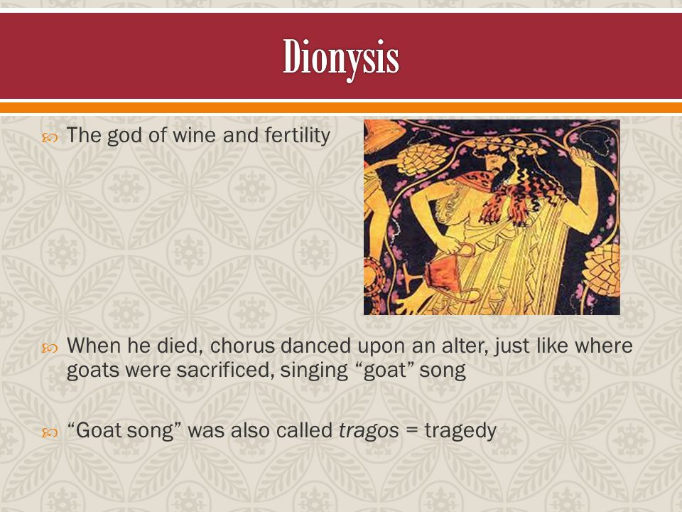  The god of wine and fertility  When he died, chorus danced upon an alter, just like where goats were sacrificed, singing goat song  Goat song was also called tragos = tragedy