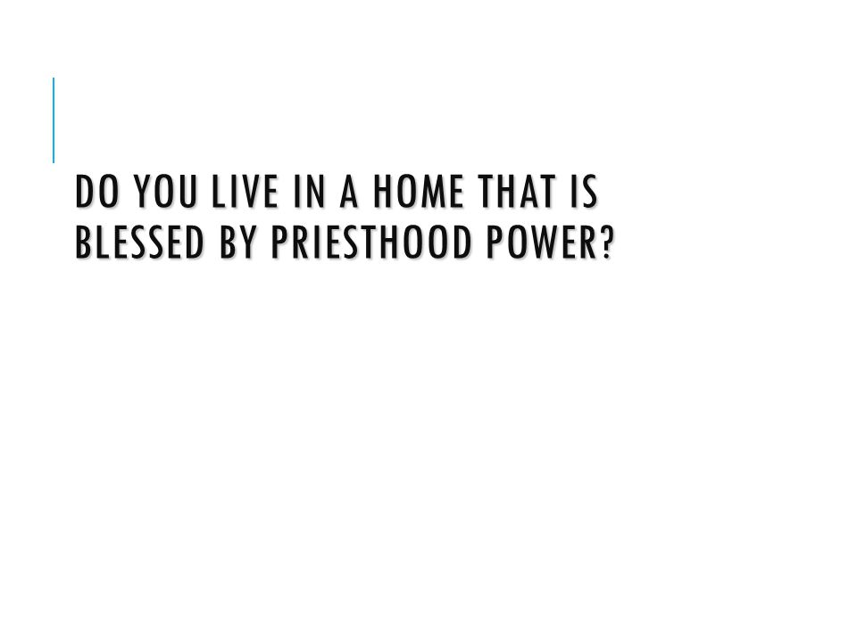 DO YOU LIVE IN A HOME THAT IS BLESSED BY PRIESTHOOD POWER