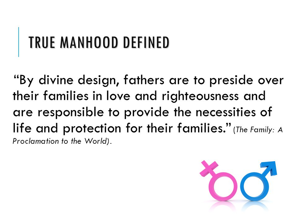 TRUE MANHOOD DEFINED By divine design, fathers are to preside over their families in love and righteousness and are responsible to provide the necessities of life and protection for their families. (The Family: A Proclamation to the World).