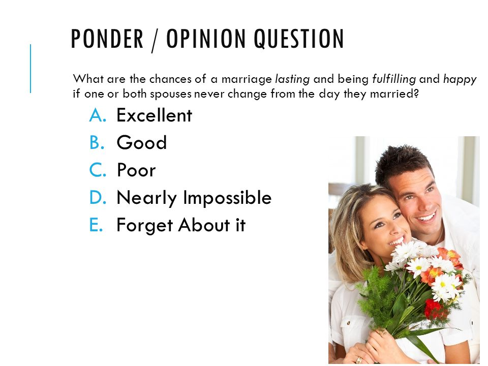 PONDER / OPINION QUESTION What are the chances of a marriage lasting and being fulfilling and happy if one or both spouses never change from the day they married.