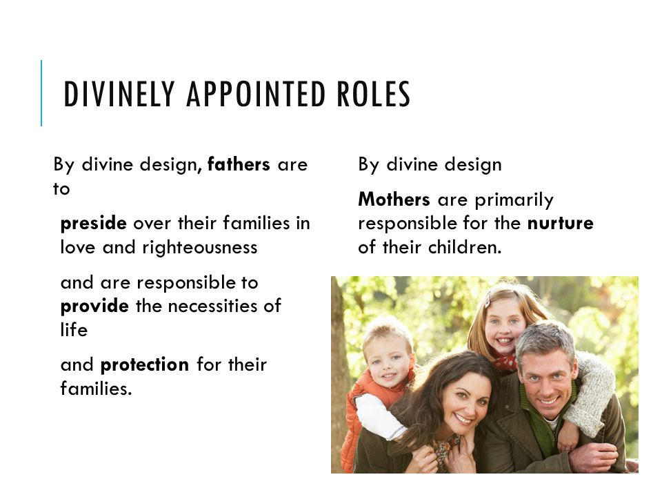 DIVINELY APPOINTED ROLES By divine design, fathers are to preside over their families in love and righteousness and are responsible to provide the necessities of life and protection for their families.