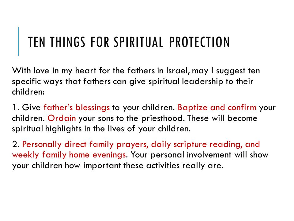 TEN THINGS FOR SPIRITUAL PROTECTION With love in my heart for the fathers in Israel, may I suggest ten specific ways that fathers can give spiritual leadership to their children: 1.