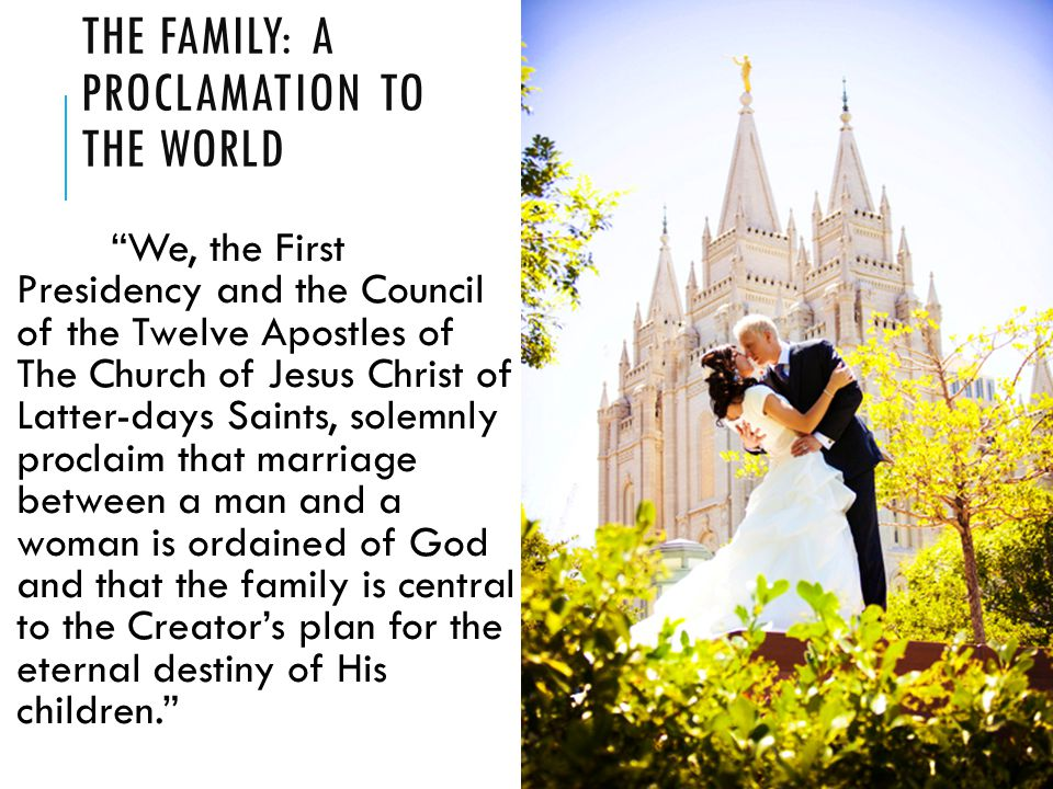 THE FAMILY: A PROCLAMATION TO THE WORLD We, the First Presidency and the Council of the Twelve Apostles of The Church of Jesus Christ of Latter-days Saints, solemnly proclaim that marriage between a man and a woman is ordained of God and that the family is central to the Creator's plan for the eternal destiny of His children.