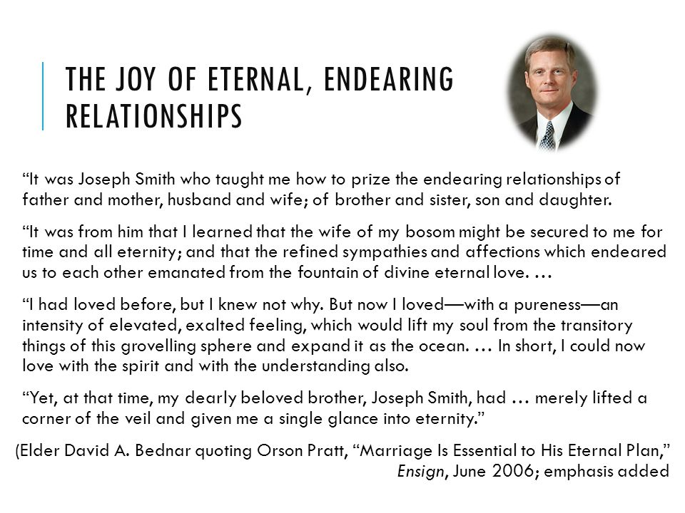 THE JOY OF ETERNAL, ENDEARING RELATIONSHIPS It was Joseph Smith who taught me how to prize the endearing relationships of father and mother, husband and wife; of brother and sister, son and daughter.