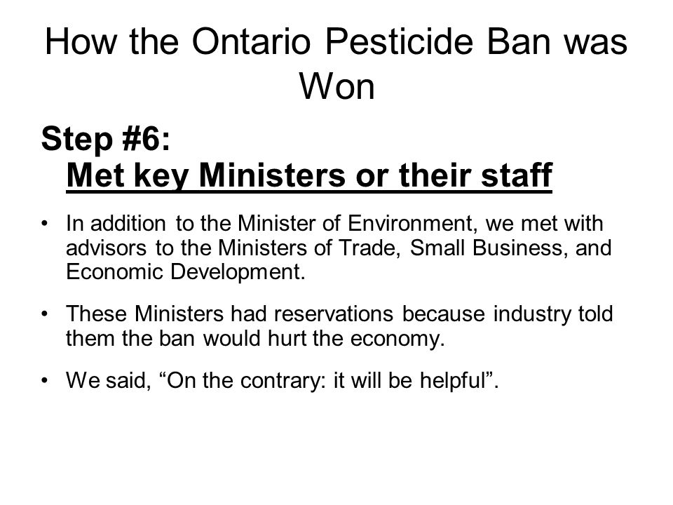 How the Ontario Pesticide Ban was Won Step #6: Met key Ministers or their staff In addition to the Minister of Environment, we met with advisors to the Ministers of Trade, Small Business, and Economic Development.