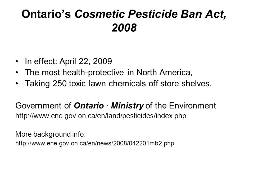 Ontario's Cosmetic Pesticide Ban Act, 2008 In effect: April 22, 2009 The most health-protective in North America, Taking 250 toxic lawn chemicals off store shelves.