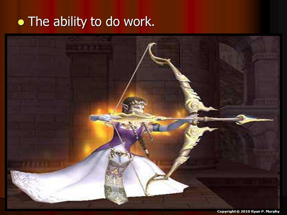 The ability to do work. The ability to do work. Copyright © 2010 Ryan P. Murphy