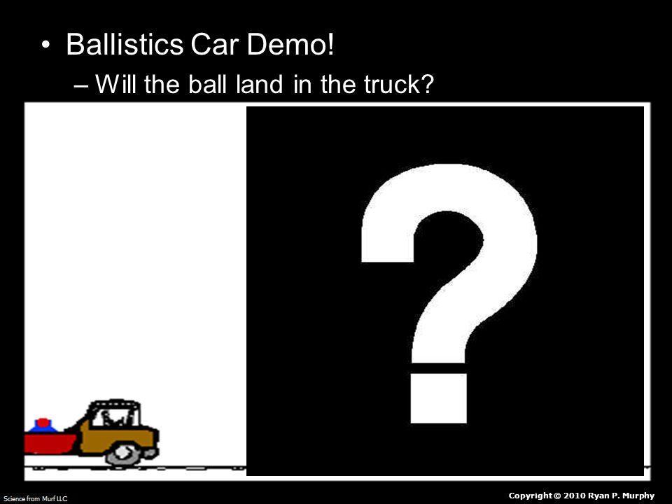 Ballistics Car Demo! –Will the ball land in the truck Copyright © 2010 Ryan P. Murphy