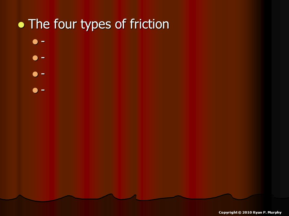 The four types of friction The four types of friction - - - - Copyright © 2010 Ryan P. Murphy