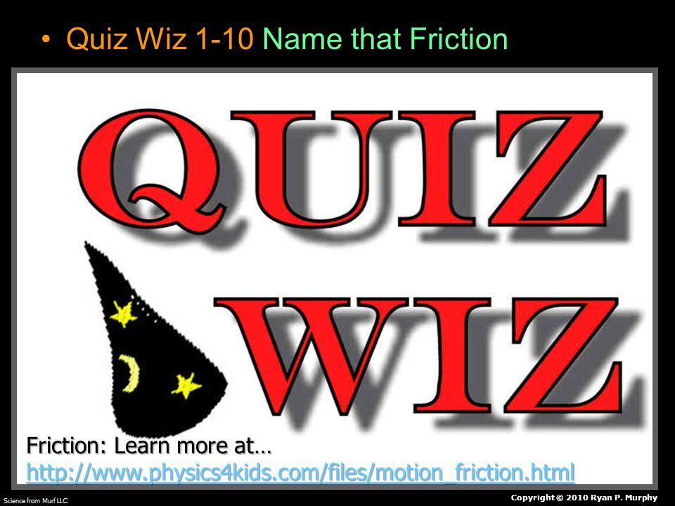 Quiz Wiz 1-10 Name that Friction Copyright © 2010 Ryan P.