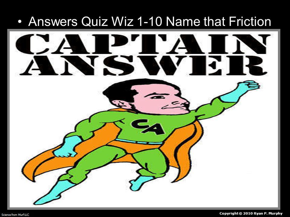 Answers Quiz Wiz 1-10 Name that Friction Copyright © 2010 Ryan P. Murphy