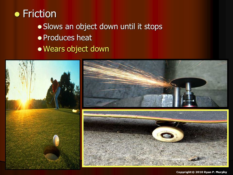 Friction Friction Slows an object down until it stops Slows an object down until it stops Produces heat Produces heat Wears object down Wears object down Copyright © 2010 Ryan P.
