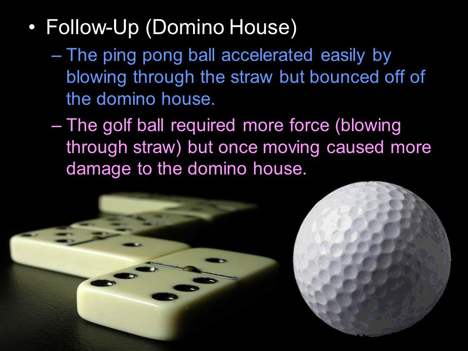 Follow-Up (Domino House) –The ping pong ball accelerated easily by blowing through the straw but bounced off of the domino house.