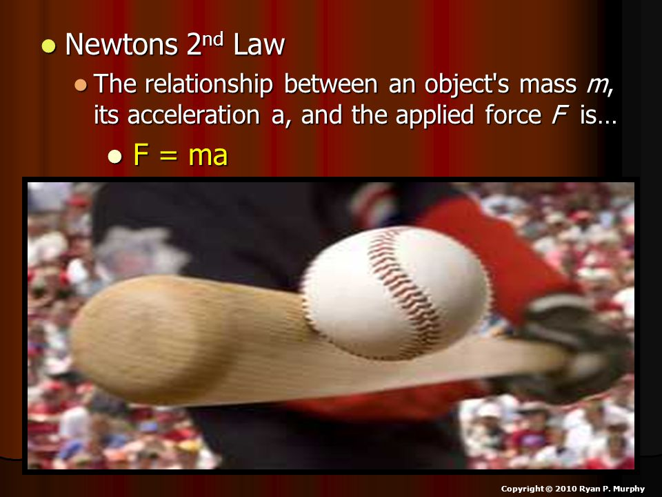 Newtons 2 nd Law Newtons 2 nd Law The relationship between an object s mass m, its acceleration a, and the applied force F is… The relationship between an object s mass m, its acceleration a, and the applied force F is… F = ma F = ma Copyright © 2010 Ryan P.