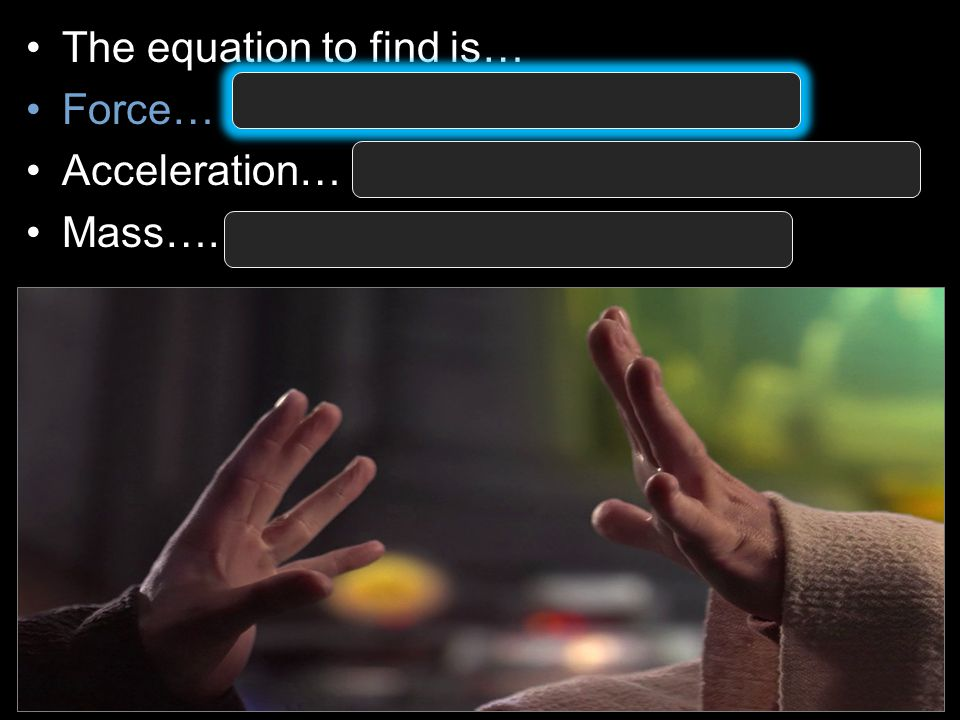 The equation to find is… Force… Force = Mass X Acceleration Acceleration… Acceleration = Force ÷ Mass Mass….