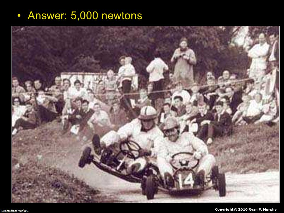 Answer: 5,000 newtons Copyright © 2010 Ryan P. Murphy